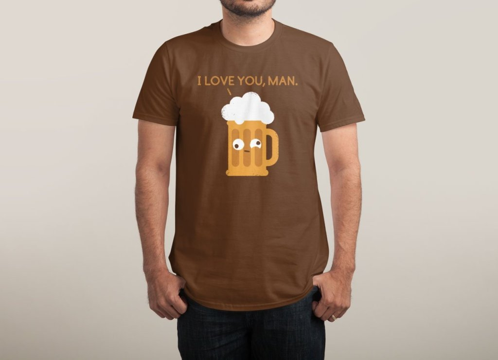 I Love You Man T-Shirt | Threadless | Beer Lovers