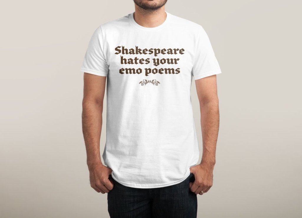 Shakespeare Hates Yor Emo Poems T-Shirt | Threadless